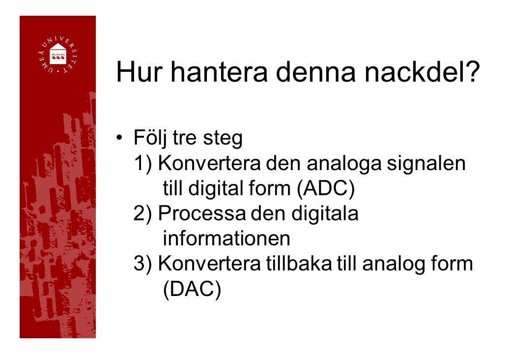 Hur hantera denna nackdel? Följ tre steg 1) Konvertera den analoga signalen till digital form (ADC) 2) Processa den digitala informationen 3) Konverte