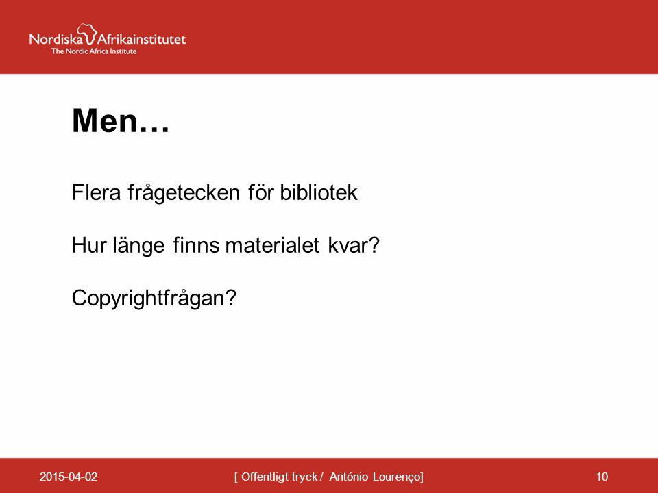 2015-04-02[ Offentligt tryck / António Lourenço]10 Men… Flera frågetecken för bibliotek Hur länge finns materialet kvar? Copyrightfrågan?