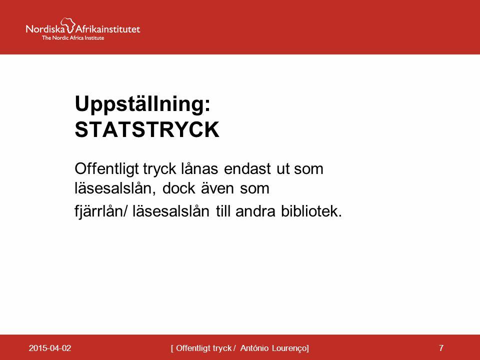 Uppställning: STATSTRYCK Offentligt tryck lånas endast ut som läsesalslån, dock även som fjärrlån/ läsesalslån till andra bibliotek. 2015-04-02[ Offen