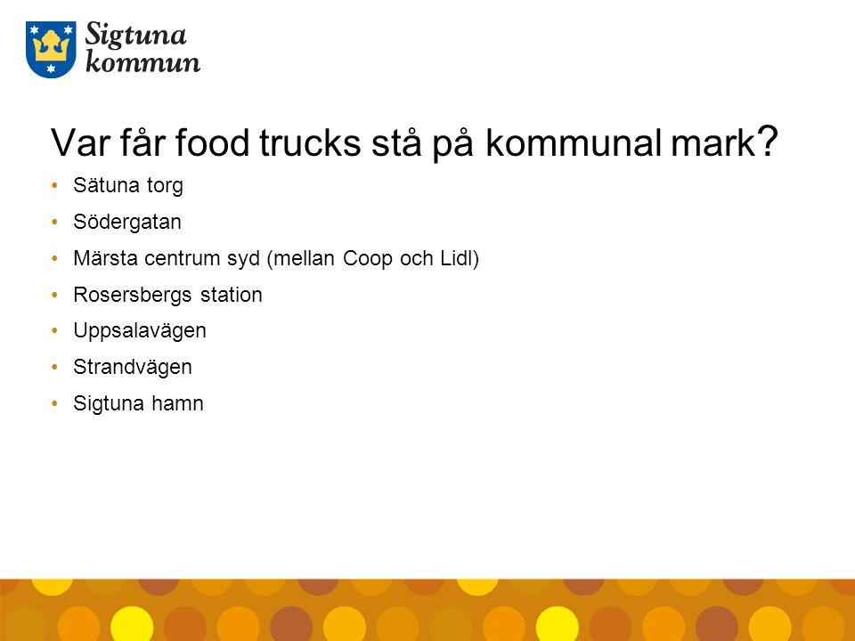 Var får food trucks stå på kommunal mark ? Sätuna torg Södergatan Märsta centrum syd (mellan Coop och Lidl) Rosersbergs station Uppsalavägen Strandväg