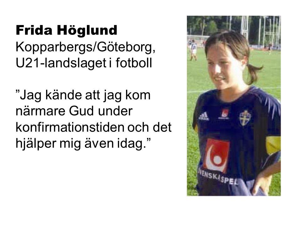 Frida Höglund Kopparbergs/Göteborg, U21-landslaget i fotboll Jag kände att jag kom närmare Gud under konfirmationstiden och det hjälper mig även idag.