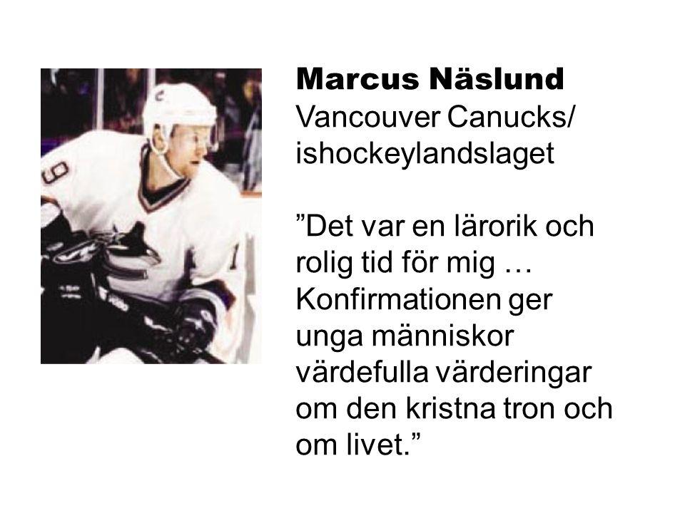 Marcus Näslund Vancouver Canucks/ ishockeylandslaget Det var en lärorik och rolig tid för mig … Konfirmationen ger unga människor värdefulla värderingar om den kristna tron och om livet.