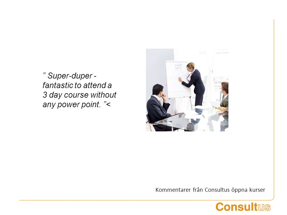 """ Super-duper - fantastic to attend a 3 day course without any power point. ""< Kommentarer från Consultus öppna kurser"