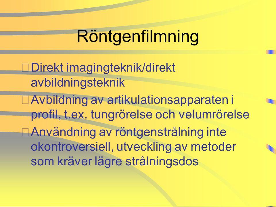 Röntgenfilmning •Direkt imagingteknik/direkt avbildningsteknik •Avbildning av artikulationsapparaten i profil, t.ex. tungrörelse och velumrörelse •Anv