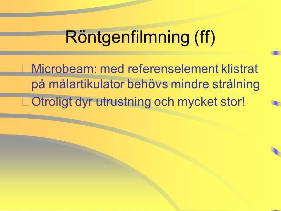 Röntgenfilmning (ff) •Microbeam: med referenselement klistrat på målartikulator behövs mindre strålning •Otroligt dyr utrustning och mycket stor!