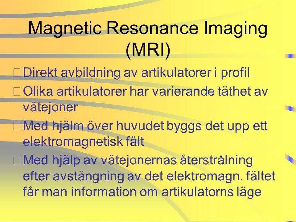 Magnetic Resonance Imaging (MRI) •Direkt avbildning av artikulatorer i profil •Olika artikulatorer har varierande täthet av vätejoner •Med hjälm över