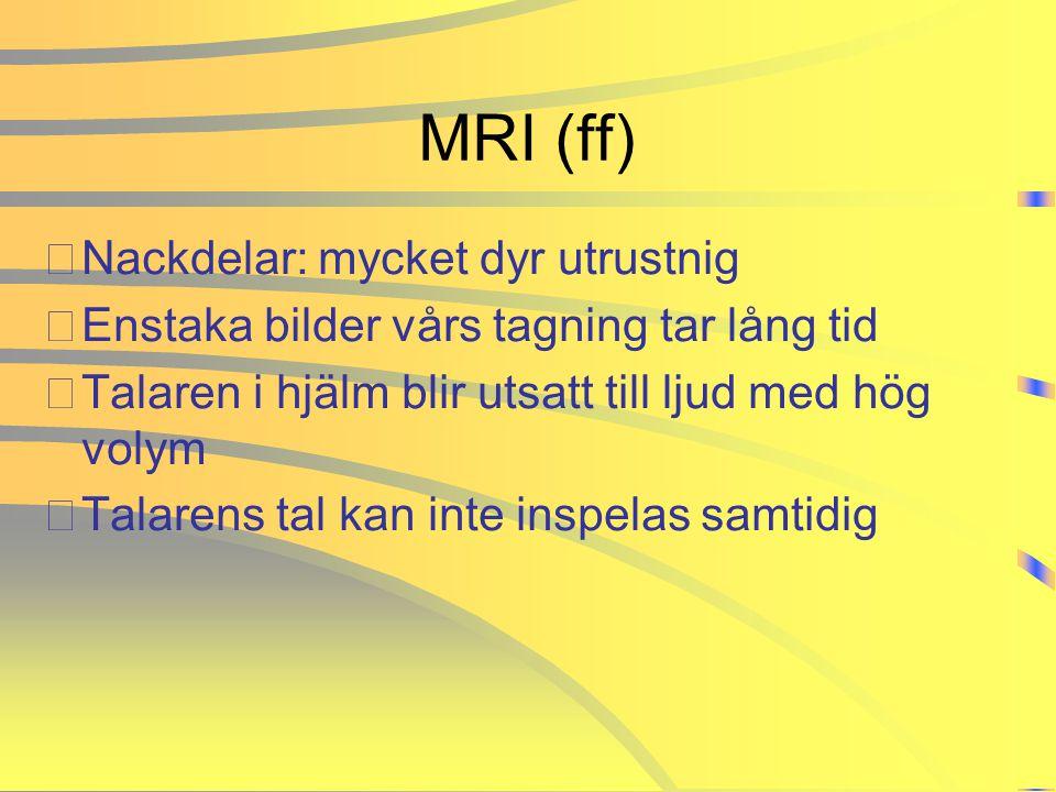 MRI (ff) •Nackdelar: mycket dyr utrustnig •Enstaka bilder vårs tagning tar lång tid •Talaren i hjälm blir utsatt till ljud med hög volym •Talarens tal