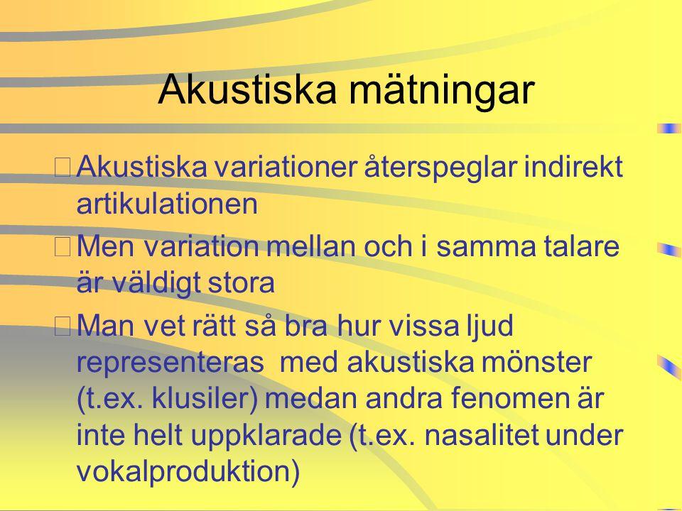 Akustiska mätningar •Akustiska variationer återspeglar indirekt artikulationen •Men variation mellan och i samma talare är väldigt stora •Man vet rätt