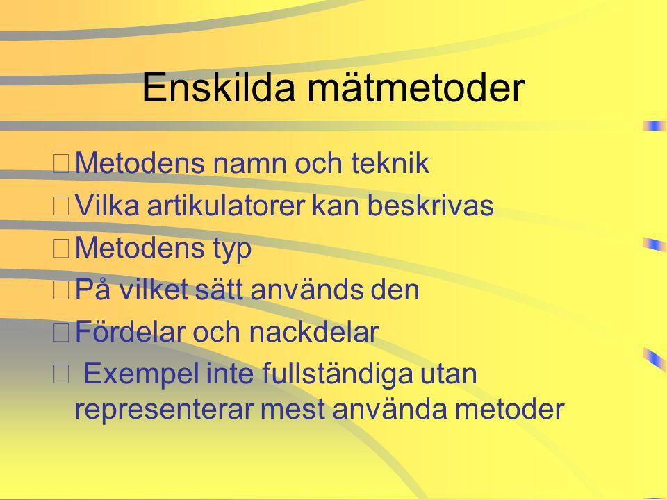 Enskilda mätmetoder •Metodens namn och teknik •Vilka artikulatorer kan beskrivas •Metodens typ •På vilket sätt används den •Fördelar och nackdelar • E