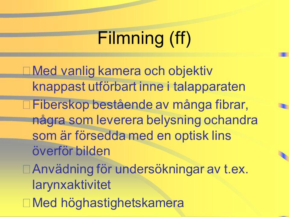 Filmning (ff) •Med vanlig kamera och objektiv knappast utförbart inne i talapparaten •Fiberskop bestående av många fibrar, några som leverera belysnin