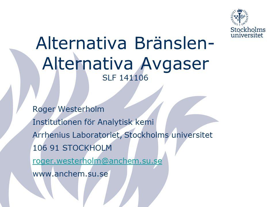 Alternativa Bränslen- Alternativa Avgaser SLF 141106 Roger Westerholm Institutionen för Analytisk kemi Arrhenius Laboratoriet, Stockholms universitet 106 91 STOCKHOLM roger.westerholm@anchem.su.se www.anchem.su.se