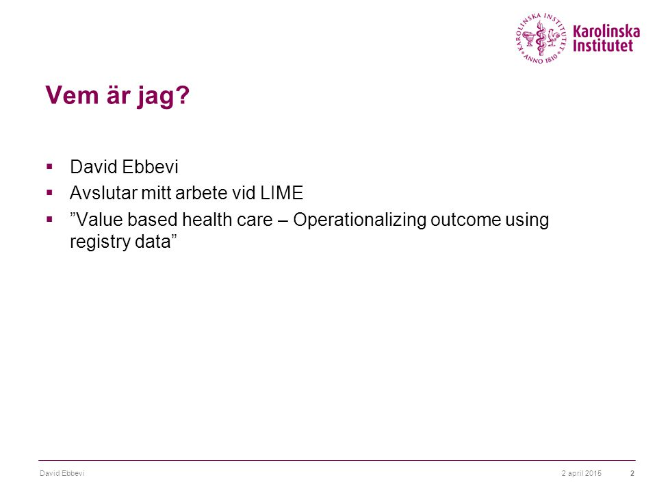 "Vem är jag?  David Ebbevi  Avslutar mitt arbete vid LIME  ""Value based health care – Operationalizing outcome using registry data"" 2 april 2015Davi"