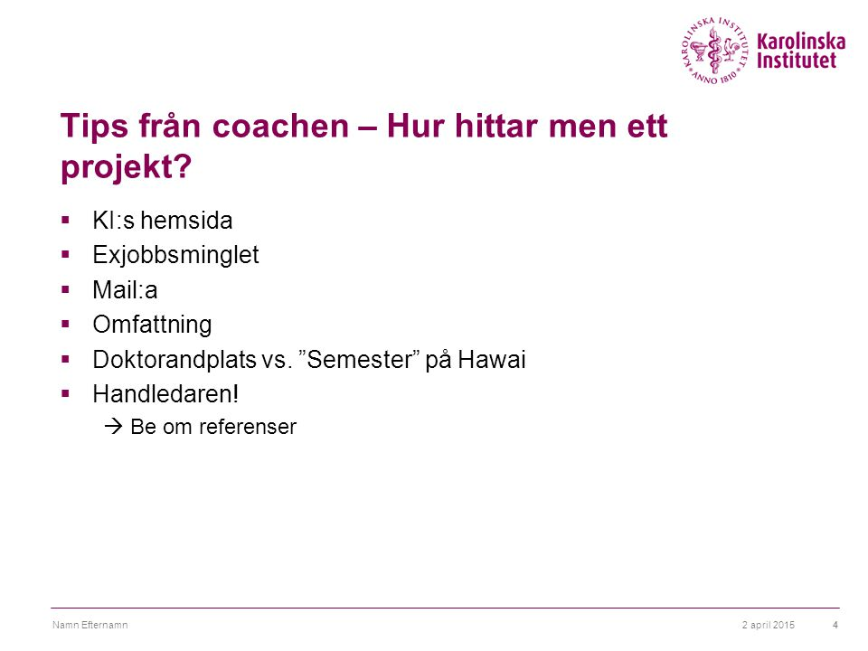 2 april 2015Namn Efternamn4 Tips från coachen – Hur hittar men ett projekt?  KI:s hemsida  Exjobbsminglet  Mail:a  Omfattning  Doktorandplats vs.