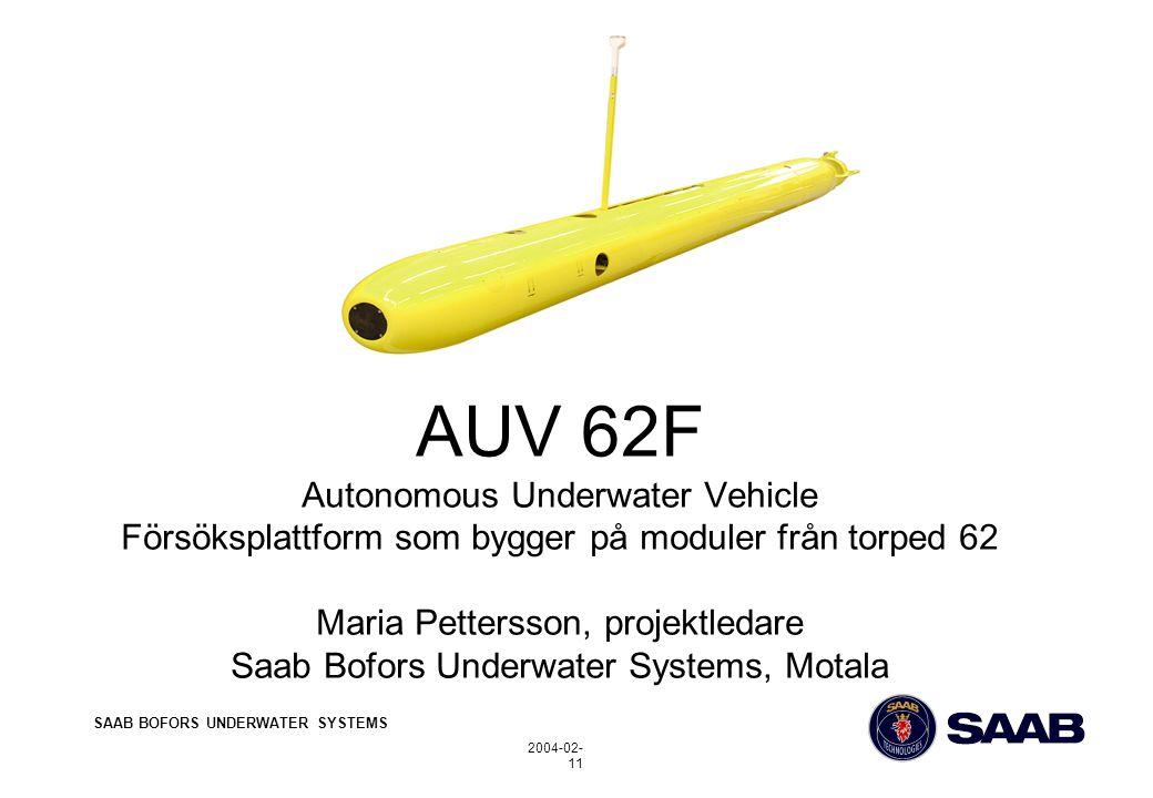 SAAB BOFORS UNDERWATER SYSTEMS 2004-02- 11 AUV 62F Autonomous Underwater Vehicle Försöksplattform som bygger på moduler från torped 62 Maria Pettersson, projektledare Saab Bofors Underwater Systems, Motala