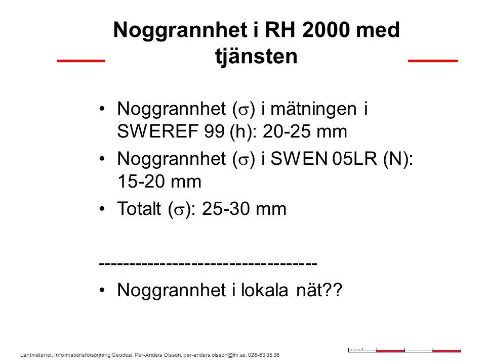 Lantmäteriet, Informationsförsörjning Geodesi, Per-Anders Olsson, per-anders.olsson@lm.se, 026-63 35 36 Noggrannhet i RH 2000 med tjänsten Noggrannhet (  ) i mätningen i SWEREF 99 (h): 20-25 mm Noggrannhet (  ) i SWEN 05LR (N): 15-20 mm Totalt (  ): 25-30 mm ----------------------------------- Noggrannhet i lokala nät