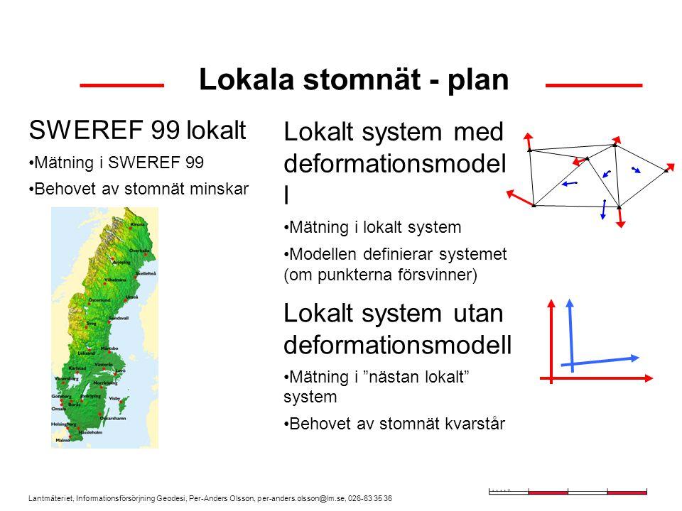 Lantmäteriet, Informationsförsörjning Geodesi, Per-Anders Olsson, per-anders.olsson@lm.se, 026-63 35 36 Lokala stomnät - plan SWEREF 99 lokalt Mätning i SWEREF 99 Behovet av stomnät minskar Lokalt system med deformationsmodel l Mätning i lokalt system Modellen definierar systemet (om punkterna försvinner) Lokalt system utan deformationsmodell Mätning i nästan lokalt system Behovet av stomnät kvarstår