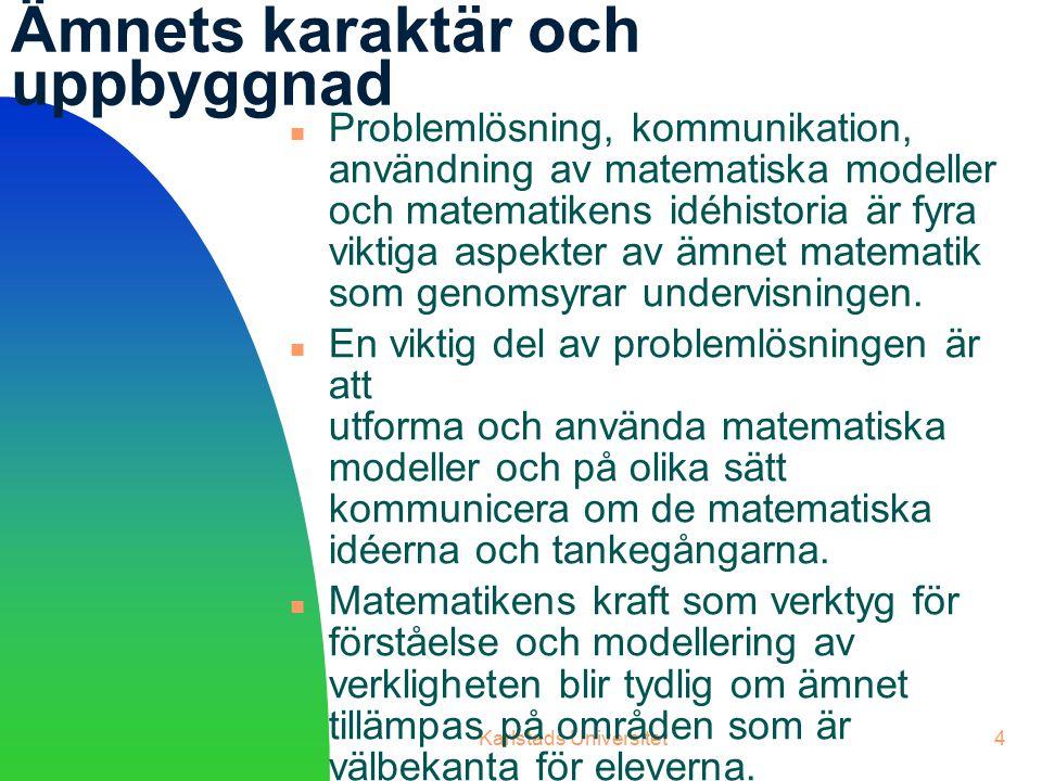 Karlstads Universitet4 Ämnets karaktär och uppbyggnad Problemlösning, kommunikation, användning av matematiska modeller och matematikens idéhistoria är fyra viktiga aspekter av ämnet matematik som genomsyrar undervisningen.