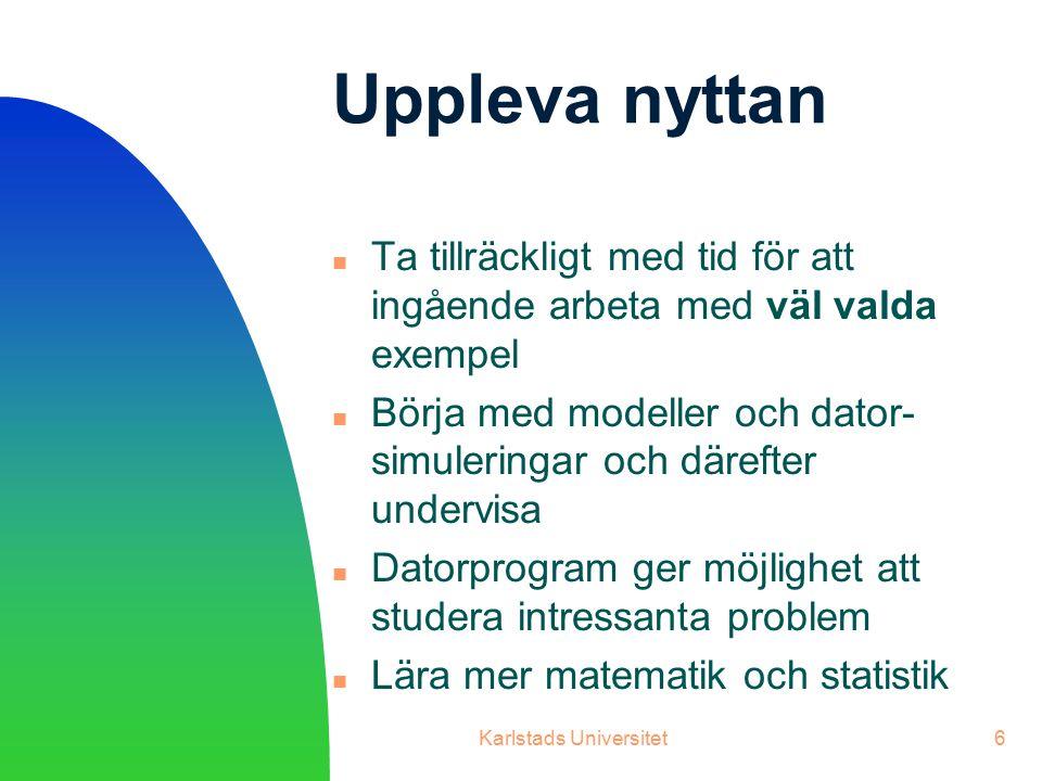 Karlstads Universitet6 Uppleva nyttan Ta tillräckligt med tid för att ingående arbeta med väl valda exempel Börja med modeller och dator- simuleringar och därefter undervisa Datorprogram ger möjlighet att studera intressanta problem Lära mer matematik och statistik