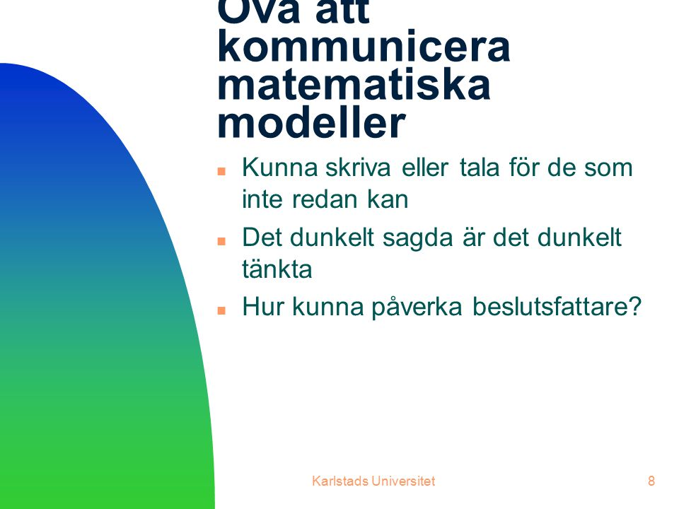 Karlstads Universitet8 Öva att kommunicera matematiska modeller Kunna skriva eller tala för de som inte redan kan Det dunkelt sagda är det dunkelt tänkta Hur kunna påverka beslutsfattare?