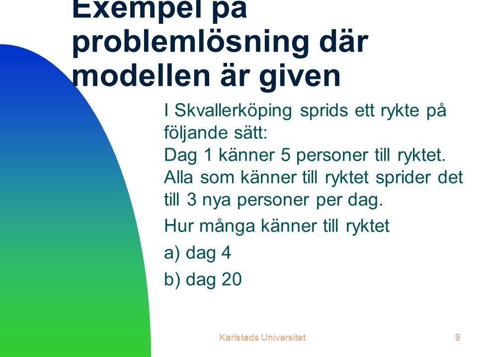 Karlstads Universitet9 Exempel på problemlösning där modellen är given I Skvallerköping sprids ett rykte på följande sätt: Dag 1 känner 5 personer till ryktet.