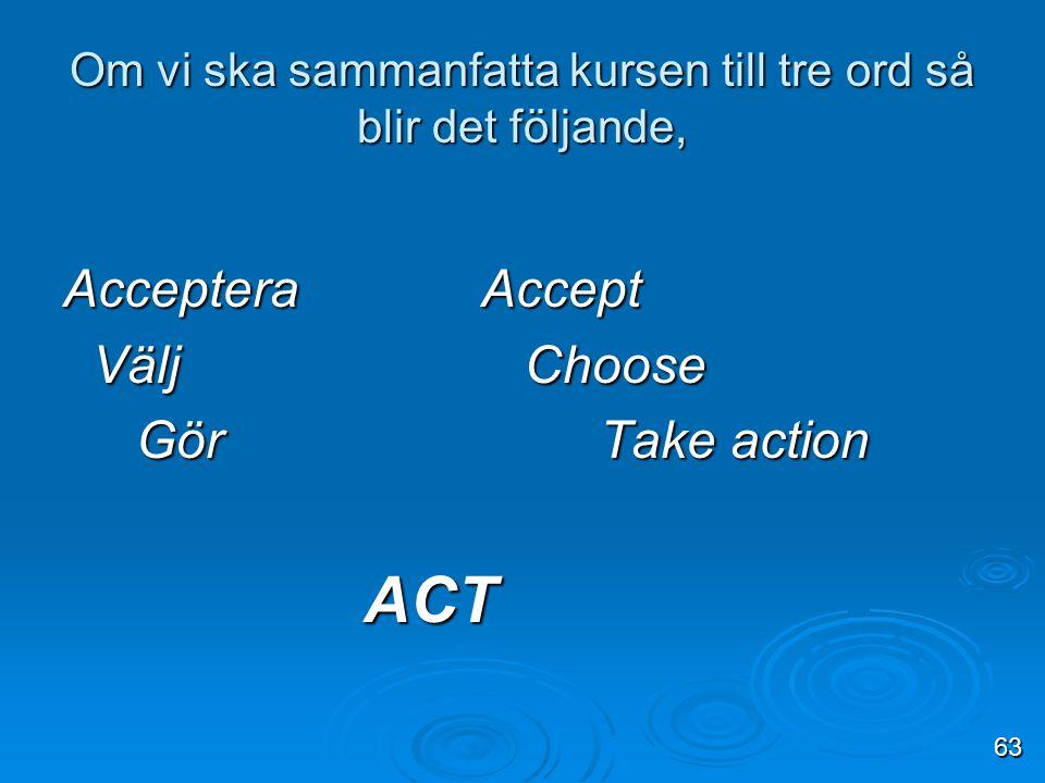 Om vi ska sammanfatta kursen till tre ord så blir det följande, Acceptera Accept Välj Choose Välj Choose Gör Take action Gör Take action ACT ACT 63