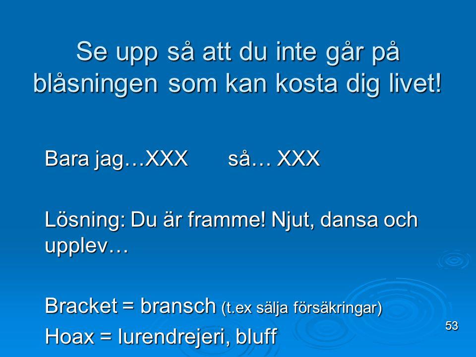 Bara jag…XXX så… XXX Lösning: Du är framme! Njut, dansa och upplev… Bracket = bransch (t.ex sälja försäkringar) Hoax = lurendrejeri, bluff Se upp så a