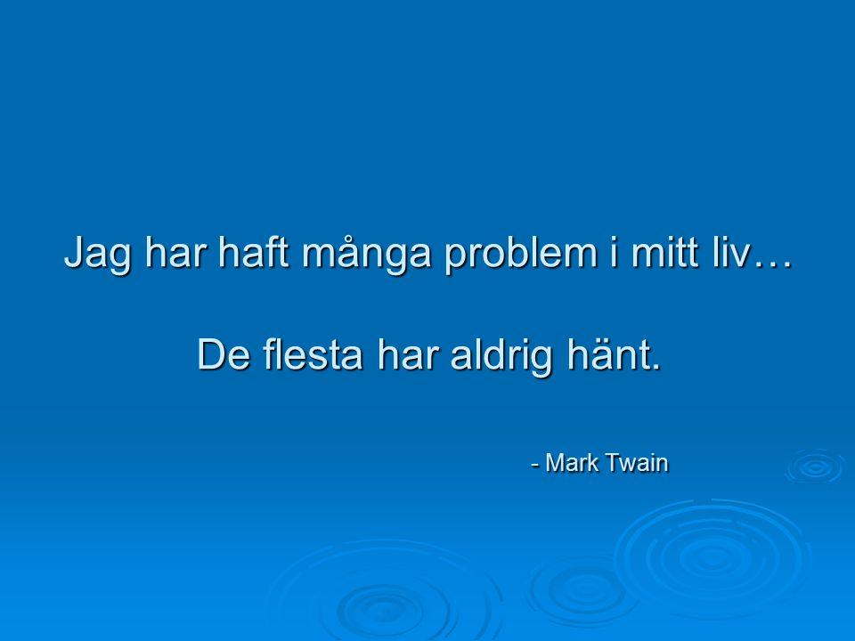 Jag har haft många problem i mitt liv… De flesta har aldrig hänt. - Mark Twain