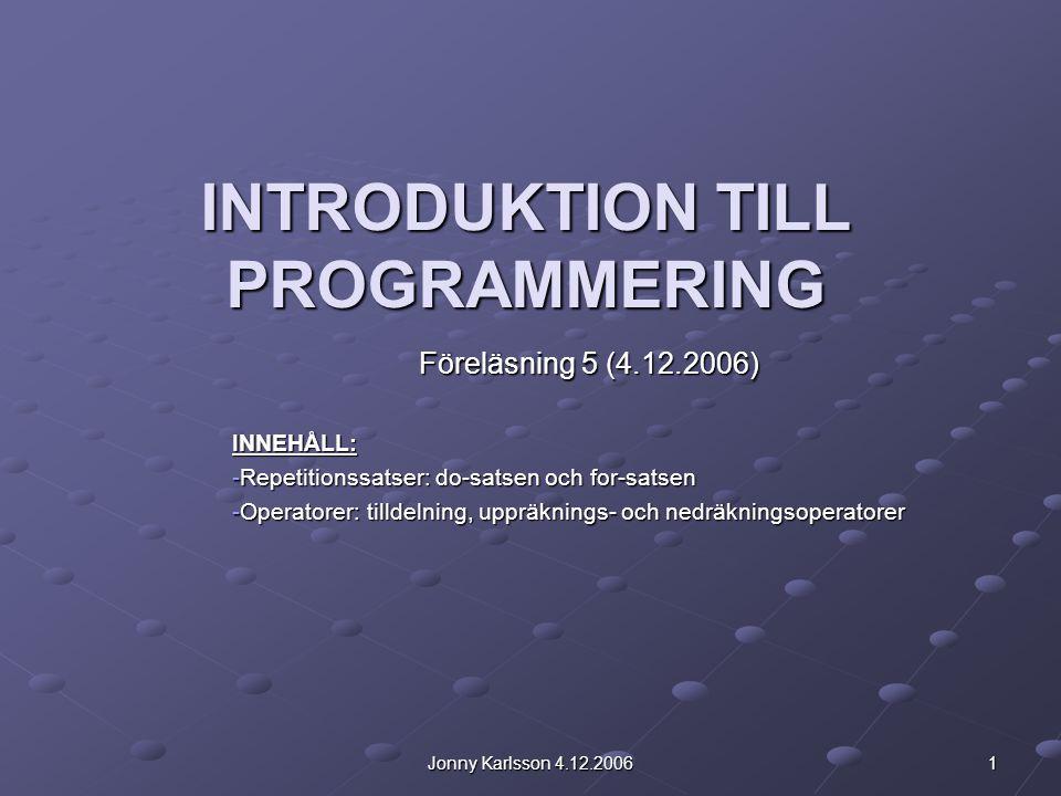 Jonny Karlsson 4.12.2006 1 INTRODUKTION TILL PROGRAMMERING Föreläsning 5 (4.12.2006) INNEHÅLL: -Repetitionssatser: do-satsen och for-satsen -Operatorer: tilldelning, uppräknings- och nedräkningsoperatorer