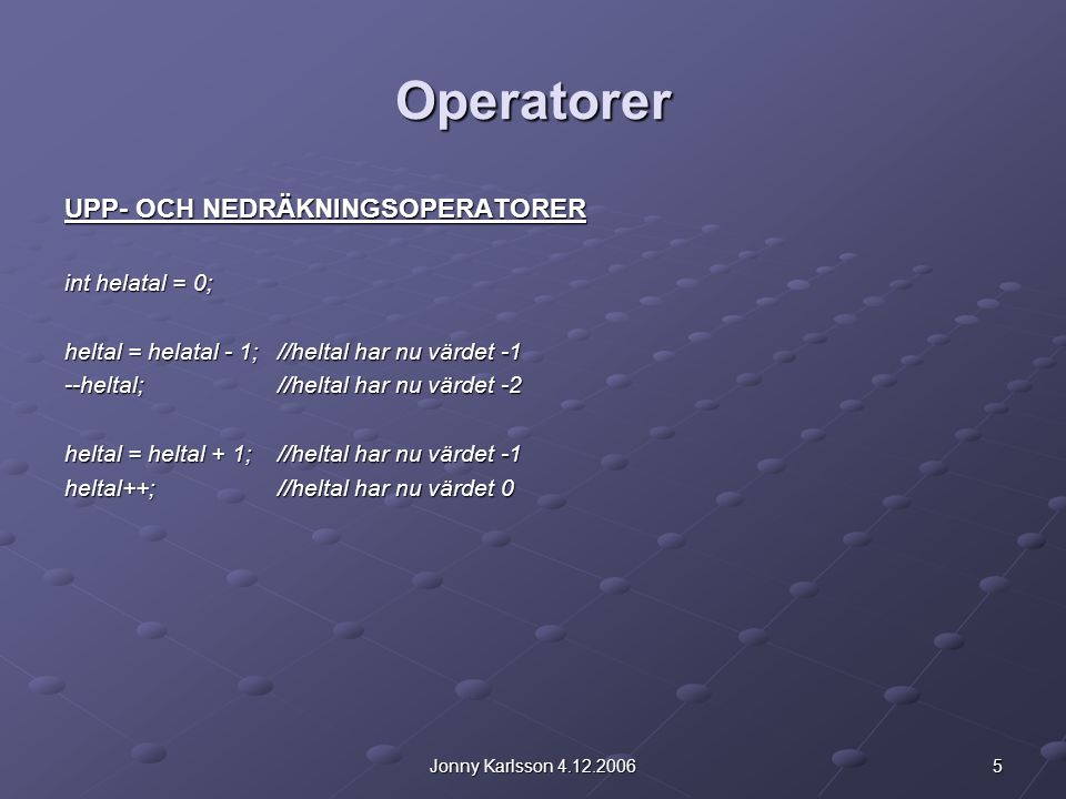 5Jonny Karlsson 4.12.2006 Operatorer UPP- OCH NEDRÄKNINGSOPERATORER int helatal = 0; heltal = helatal - 1;//heltal har nu värdet -1 --heltal;//heltal har nu värdet -2 heltal = heltal + 1;//heltal har nu värdet -1 heltal++;//heltal har nu värdet 0