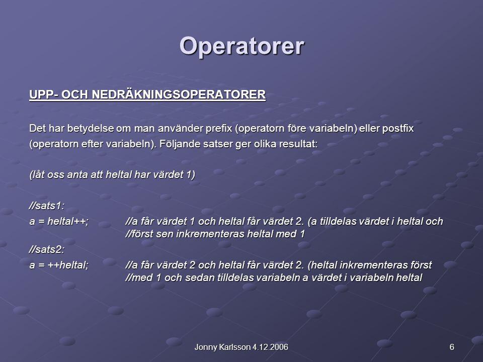 6Jonny Karlsson 4.12.2006 Operatorer UPP- OCH NEDRÄKNINGSOPERATORER Det har betydelse om man använder prefix (operatorn före variabeln) eller postfix (operatorn efter variabeln).