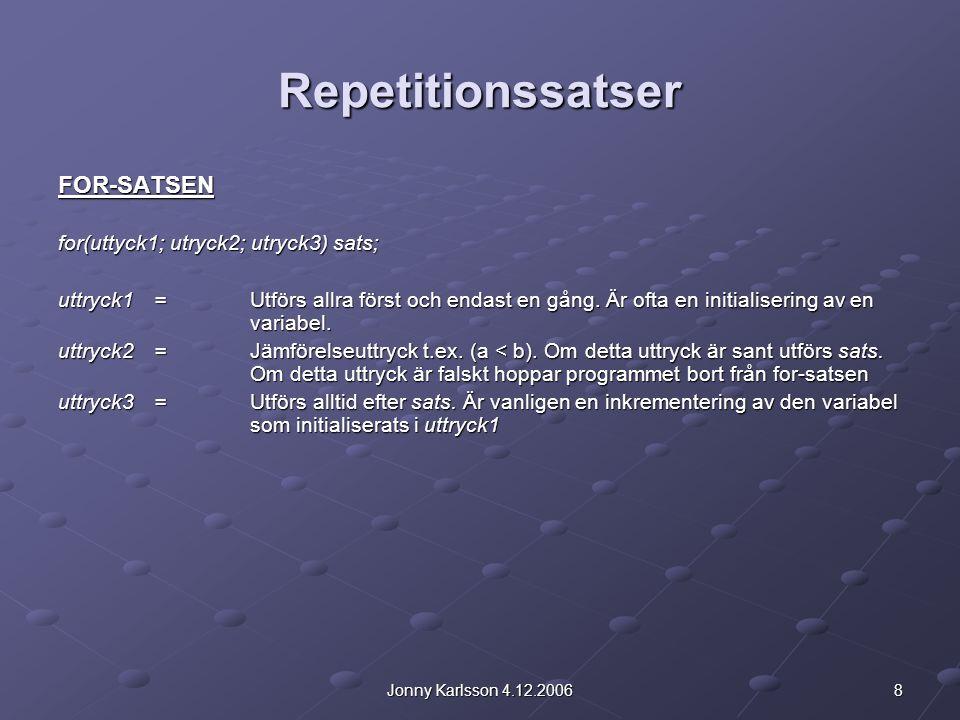 8Jonny Karlsson 4.12.2006 Repetitionssatser FOR-SATSEN for(uttyck1; utryck2; utryck3) sats; uttryck1 =Utförs allra först och endast en gång. Är ofta e