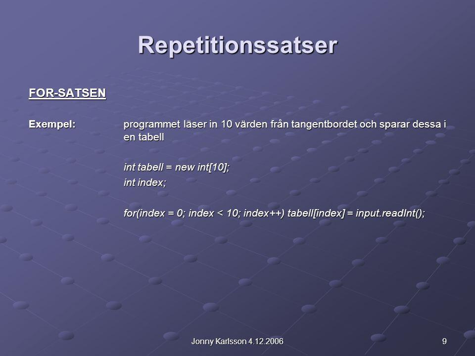9Jonny Karlsson 4.12.2006 Repetitionssatser FOR-SATSEN Exempel: programmet läser in 10 värden från tangentbordet och sparar dessa i en tabell int tabell = new int[10]; int index; for(index = 0; index < 10; index++) tabell[index] = input.readInt();