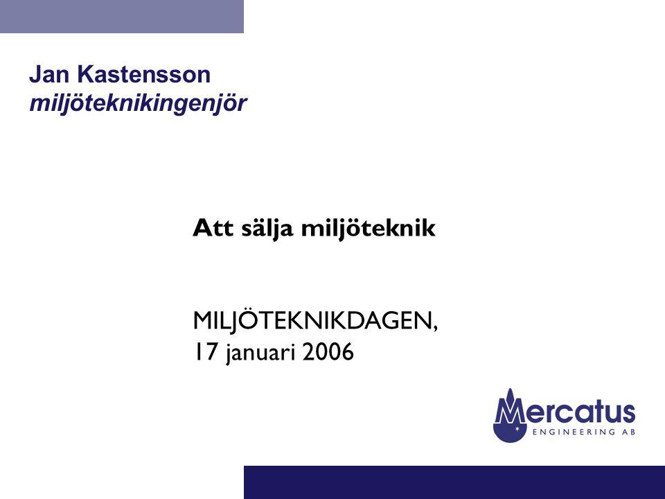 Jan Kastensson miljöteknikingenjör Att sälja miljöteknik MILJÖTEKNIKDAGEN, 17 januari 2006