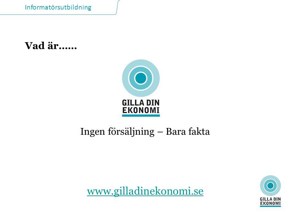 Informatörsutbildning Vad är…… Ingen försäljning – Bara fakta www.gilladinekonomi.se