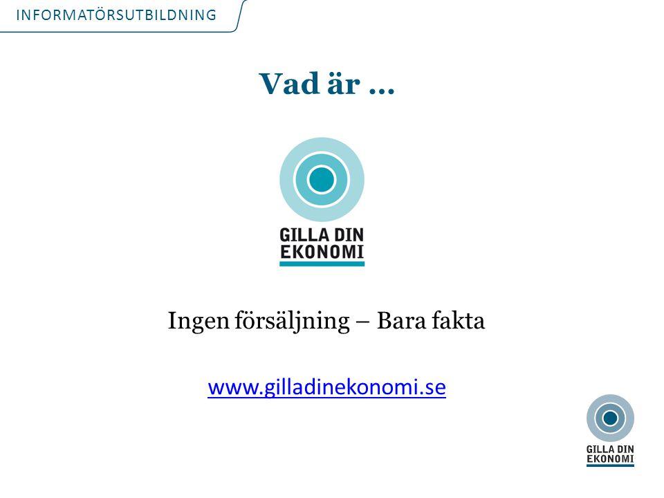 INFORMATÖRSUTBILDNING Vad är … Ingen försäljning – Bara fakta www.gilladinekonomi.se