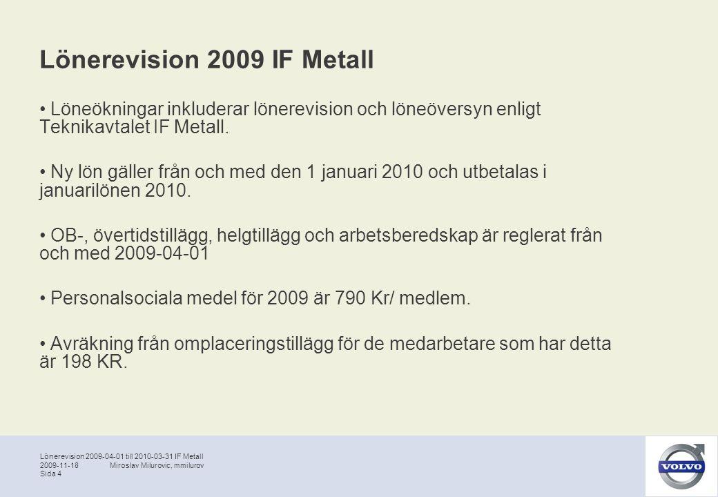 Lönerevision 2009-04-01 till 2010-03-31 IF Metall Sida 5 2009-11-18Miroslav Milurovic, mmilurov Lönerevision 2009 IF Metall Företaget och Verkstadsklubben är överens om att tillsätta en arbetsgrupp med uppdrag att förbereda införandet av den nya löneform som tas fram gemensamt för VCM.