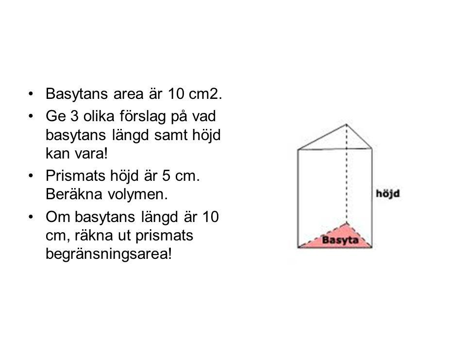 Basytans area är 10 cm2. Ge 3 olika förslag på vad basytans längd samt höjd kan vara! Prismats höjd är 5 cm. Beräkna volymen. Om basytans längd är 10