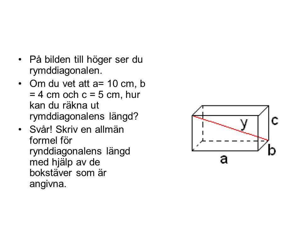 På bilden till höger ser du rymddiagonalen. Om du vet att a= 10 cm, b = 4 cm och c = 5 cm, hur kan du räkna ut rymddiagonalens längd? Svår! Skriv en a