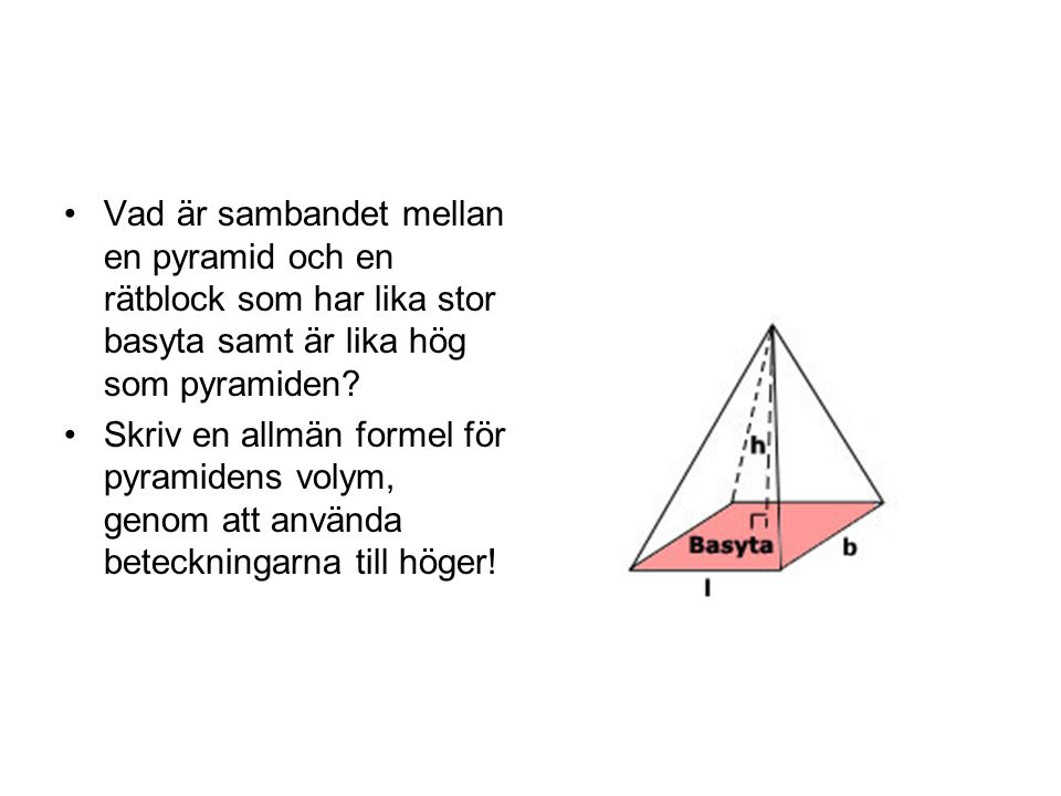 Vad är sambandet mellan en pyramid och en rätblock som har lika stor basyta samt är lika hög som pyramiden? Skriv en allmän formel för pyramidens voly