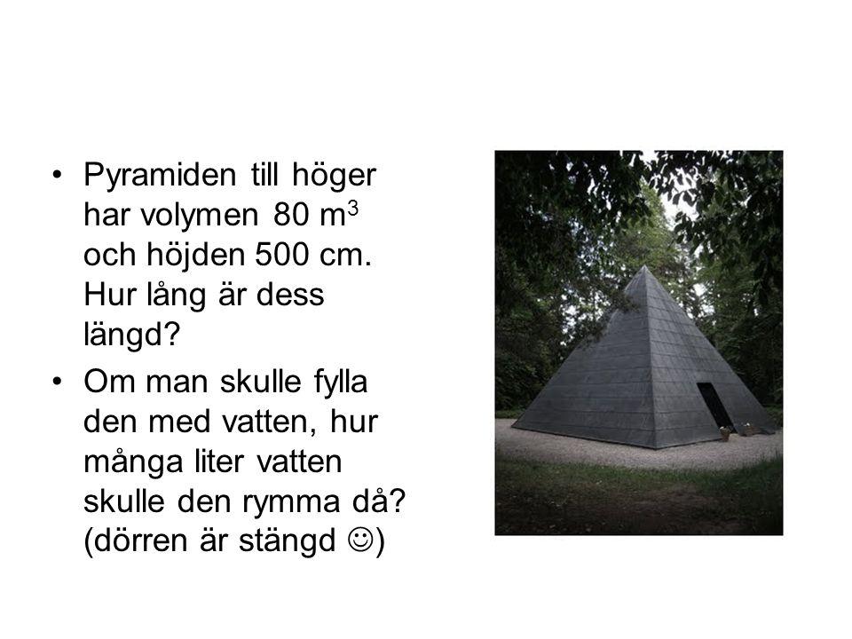 Pyramiden till höger har volymen 80 m 3 och höjden 500 cm. Hur lång är dess längd? Om man skulle fylla den med vatten, hur många liter vatten skulle d