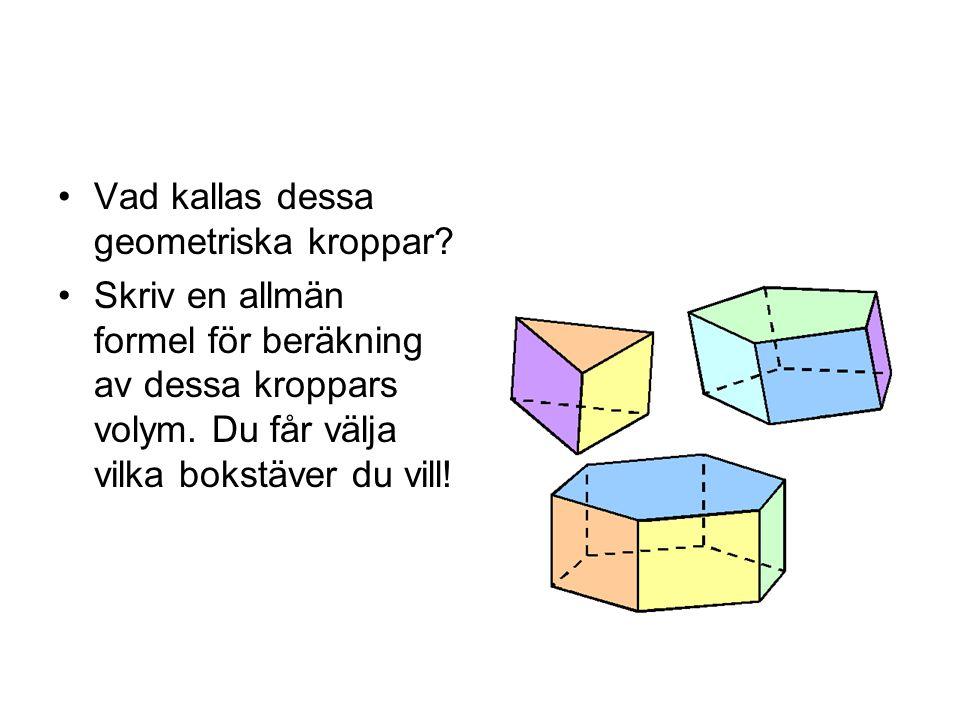 Vad kallas dessa geometriska kroppar? Skriv en allmän formel för beräkning av dessa kroppars volym. Du får välja vilka bokstäver du vill!