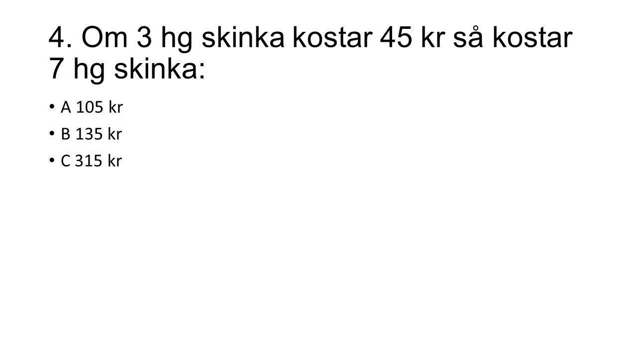 4. Om 3 hg skinka kostar 45 kr så kostar 7 hg skinka: A 105 kr B 135 kr C 315 kr