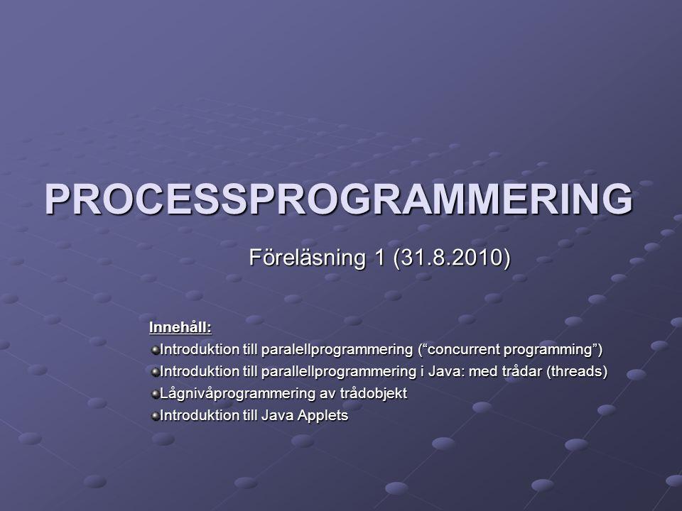 PROCESSPROGRAMMERING Föreläsning 1 (31.8.2010) Innehåll: Introduktion till paralellprogrammering ( concurrent programming ) Introduktion till parallellprogrammering i Java: med trådar (threads) Lågnivåprogrammering av trådobjekt Introduktion till Java Applets