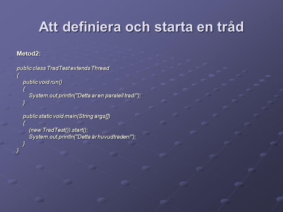 Att definiera och starta en tråd Metod2: public class TradTest extends Thread { public void run() public void run() { System.out.println( Detta ar en paralell trad! ); System.out.println( Detta ar en paralell trad! ); } public static void main(String args[]) public static void main(String args[]) { (new TradTest()).start(); (new TradTest()).start(); System.out.println( Detta är huvudtraden! ); System.out.println( Detta är huvudtraden! ); }}