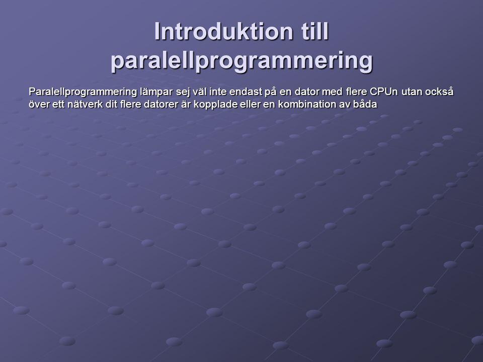 Introduktion till paralellprogrammering Paralellprogrammering lämpar sej väl inte endast på en dator med flere CPUn utan också över ett nätverk dit flere datorer är kopplade eller en kombination av båda