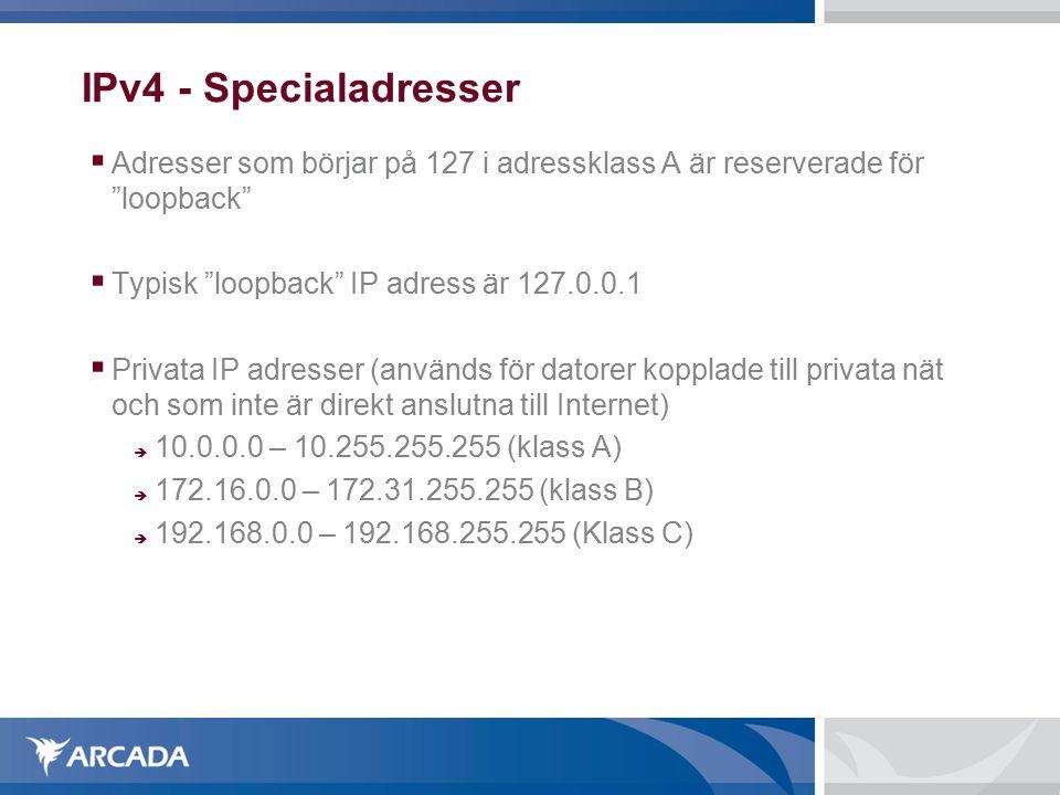 IPv4 - Specialadresser  Adresser som börjar på 127 i adressklass A är reserverade för loopback  Typisk loopback IP adress är 127.0.0.1  Privata IP adresser (används för datorer kopplade till privata nät och som inte är direkt anslutna till Internet)  10.0.0.0 – 10.255.255.255 (klass A)  172.16.0.0 – 172.31.255.255 (klass B)  192.168.0.0 – 192.168.255.255 (Klass C)