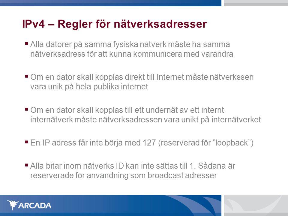 IPv4 – Regler för nätverksadresser  Alla datorer på samma fysiska nätverk måste ha samma nätverksadress för att kunna kommunicera med varandra  Om en dator skall kopplas direkt till Internet måste nätverkssen vara unik på hela publika internet  Om en dator skall kopplas till ett undernät av ett internt internätverk måste nätverksadressen vara unikt på internätverket  En IP adress får inte börja med 127 (reserverad för loopback )  Alla bitar inom nätverks ID kan inte sättas till 1.