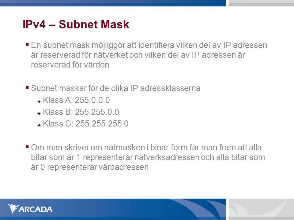 IPv4 – Subnet Mask  En subnet mask möjliggör att identifiera vilken del av IP adressen är reserverad för nätverket och vilken del av IP adressen är reserverad för värden  Subnet maskar för de olika IP adressklasserna  Klass A: 255.0.0.0  Klass B: 255.255.0.0  Klass C: 255.255.255.0  Om man skriver om nätmasken i binär form får man fram att alla bitar som är 1 representerar nätverksadressen och alla bitar som är 0 representerar värdadressen