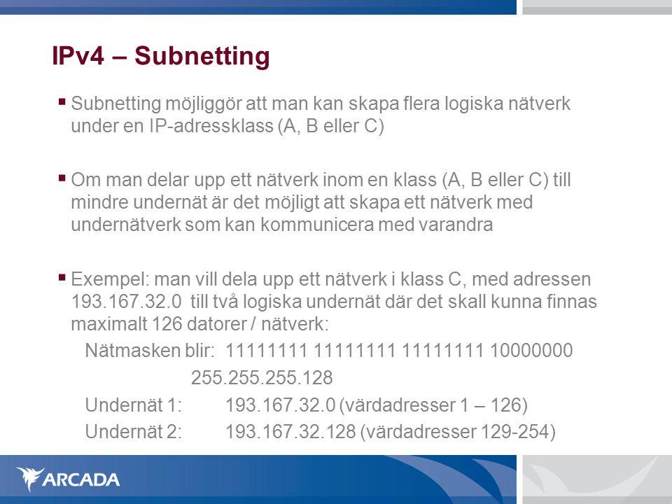 IPv4 – Subnetting  Subnetting möjliggör att man kan skapa flera logiska nätverk under en IP-adressklass (A, B eller C)  Om man delar upp ett nätverk inom en klass (A, B eller C) till mindre undernät är det möjligt att skapa ett nätverk med undernätverk som kan kommunicera med varandra  Exempel: man vill dela upp ett nätverk i klass C, med adressen 193.167.32.0 till två logiska undernät där det skall kunna finnas maximalt 126 datorer / nätverk: Nätmasken blir: 11111111 11111111 11111111 10000000 255.255.255.128 Undernät 1:193.167.32.0 (värdadresser 1 – 126) Undernät 2: 193.167.32.128 (värdadresser 129-254)