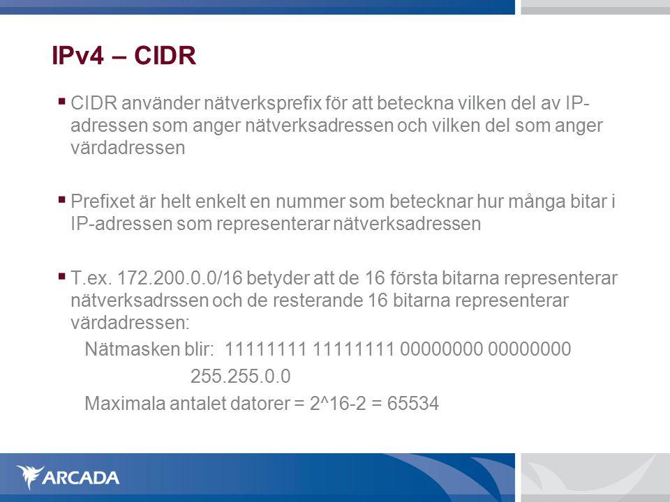 IPv4 – CIDR  CIDR använder nätverksprefix för att beteckna vilken del av IP- adressen som anger nätverksadressen och vilken del som anger värdadressen  Prefixet är helt enkelt en nummer som betecknar hur många bitar i IP-adressen som representerar nätverksadressen  T.ex.
